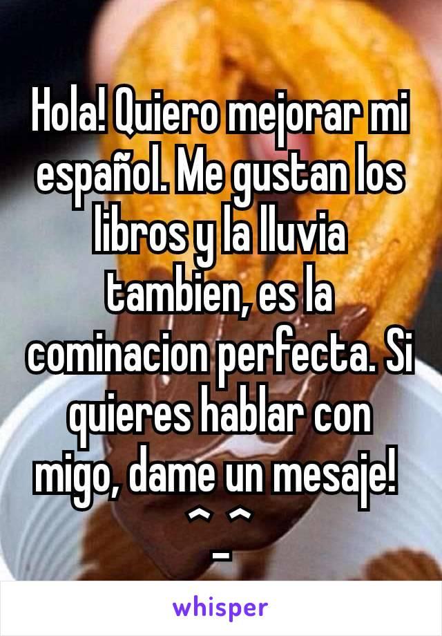Hola! Quiero mejorar mi español. Me gustan los libros y la lluvia tambien, es la cominacion perfecta. Si quieres hablar con migo, dame un mesaje!  ^_^