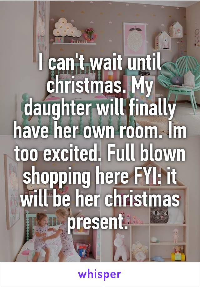 I can't wait until christmas. My daughter will finally have her own room. Im too excited. Full blown shopping here FYI: it will be her christmas present.