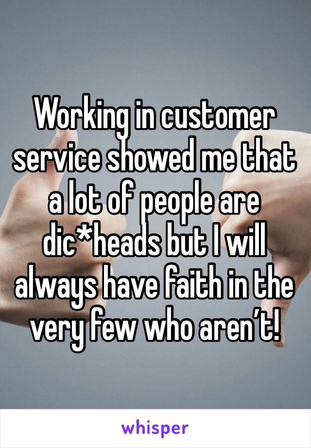 Working in customer service showed me that a lot of people are dic*heads but I will always have faith in the very few who aren't!
