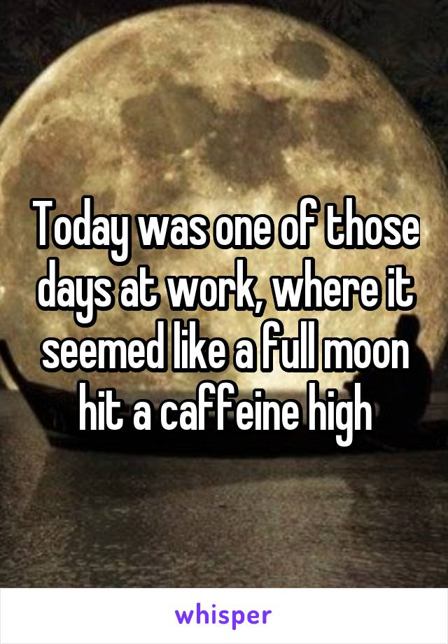 Today was one of those days at work, where it seemed like a full moon hit a caffeine high