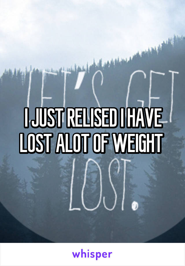 I JUST RELISED I HAVE LOST ALOT OF WEIGHT
