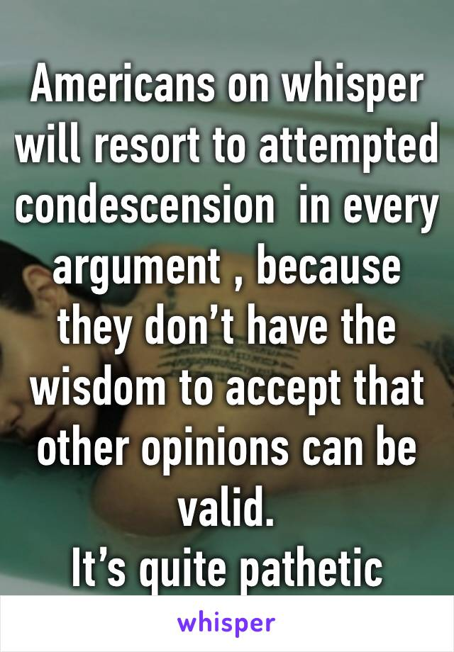 Americans on whisper will resort to attempted condescension  in every argument , because they don't have the wisdom to accept that other opinions can be valid. It's quite pathetic