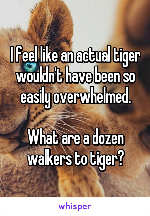 I feel like an actual tiger wouldn't have been so easily overwhelmed.  What are a dozen walkers to tiger?