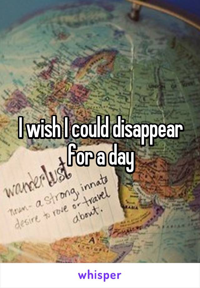 I wish I could disappear for a day