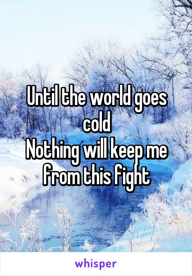 Until the world goes cold Nothing will keep me from this fight