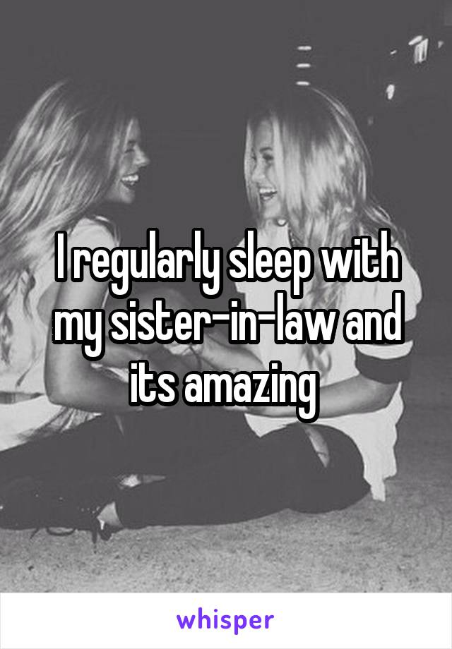 I regularly sleep with my sister-in-law and its amazing