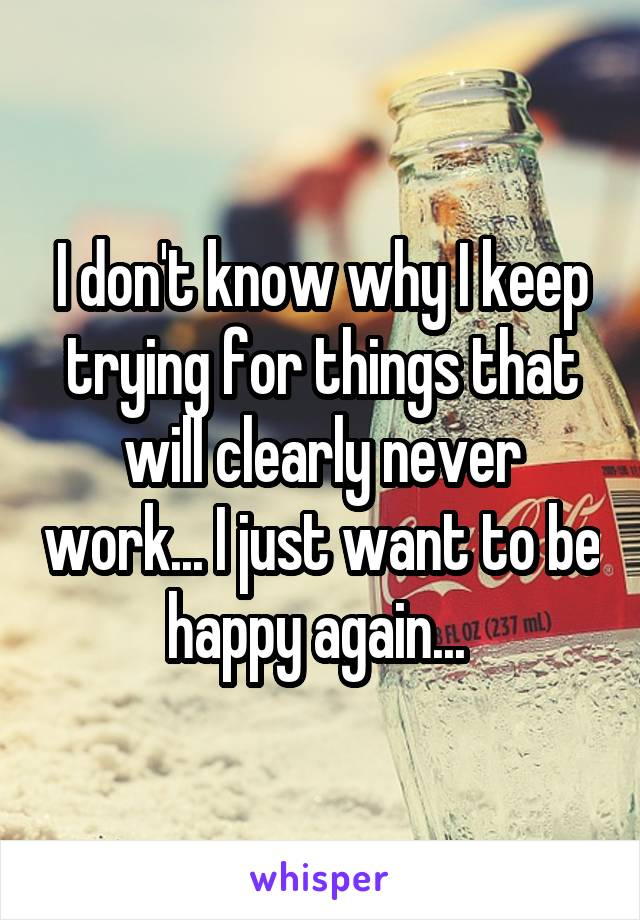 I don't know why I keep trying for things that will clearly never work... I just want to be happy again...