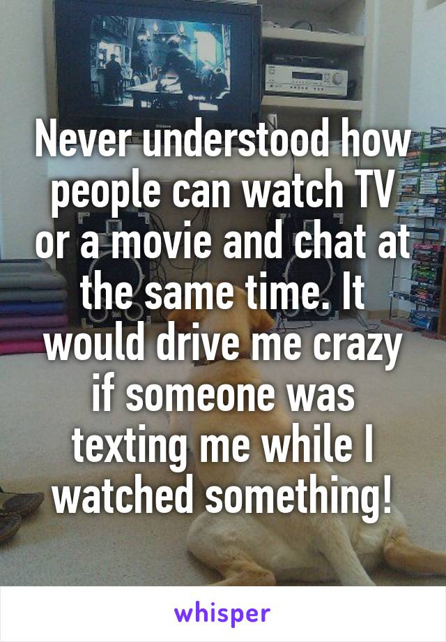 Never understood how people can watch TV or a movie and chat at the same time. It would drive me crazy if someone was texting me while I watched something!
