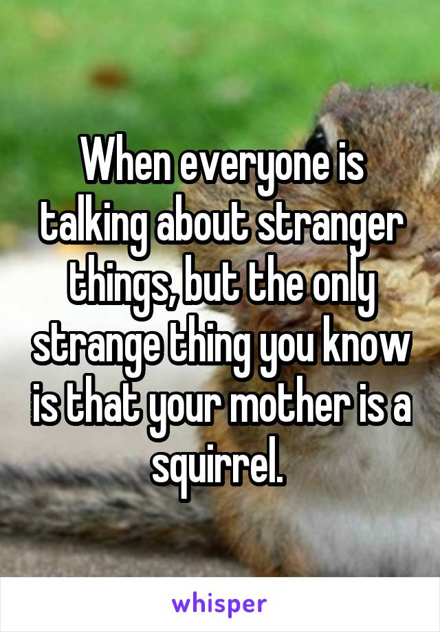 When everyone is talking about stranger things, but the only strange thing you know is that your mother is a squirrel.