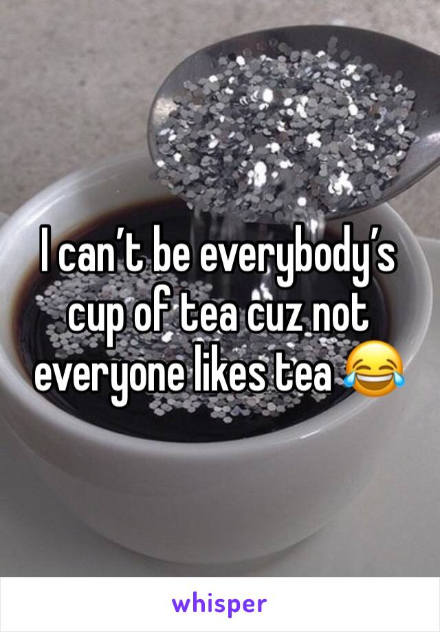 I can't be everybody's cup of tea cuz not everyone likes tea 😂