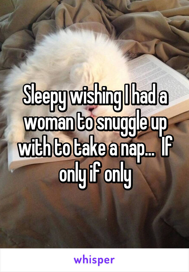 Sleepy wishing I had a woman to snuggle up with to take a nap...  If only if only