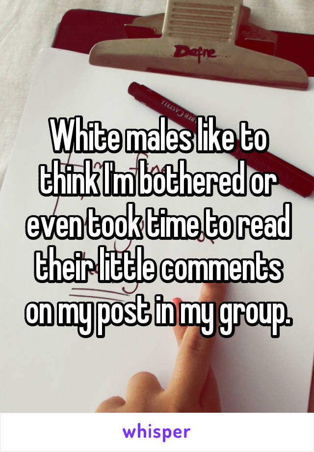 White males like to think I'm bothered or even took time to read their little comments on my post in my group.