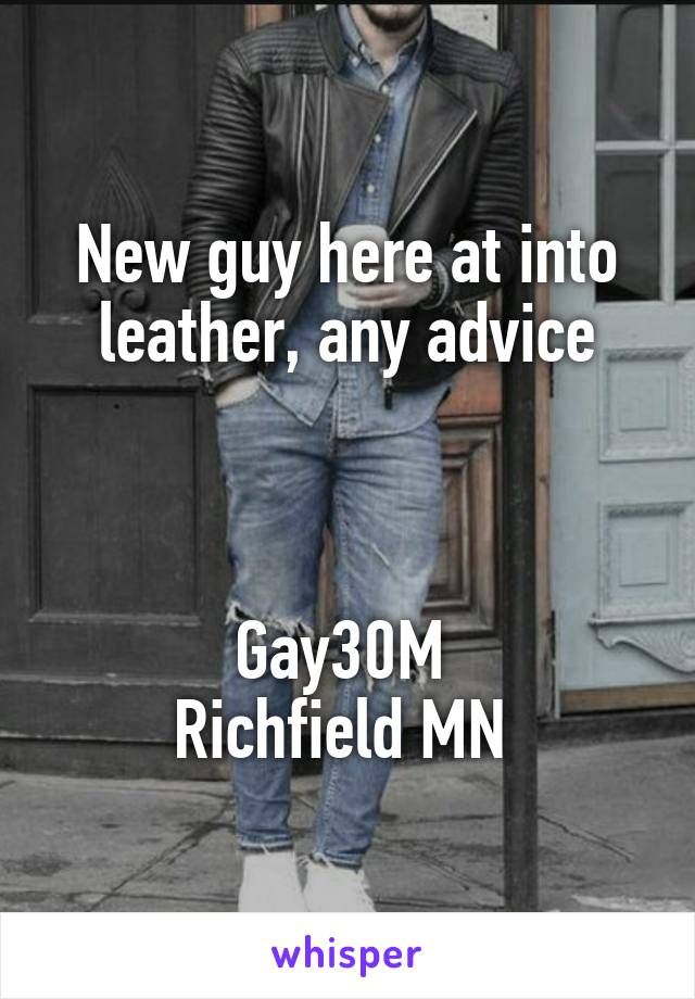New guy here at into leather, any advice    Gay30M  Richfield MN
