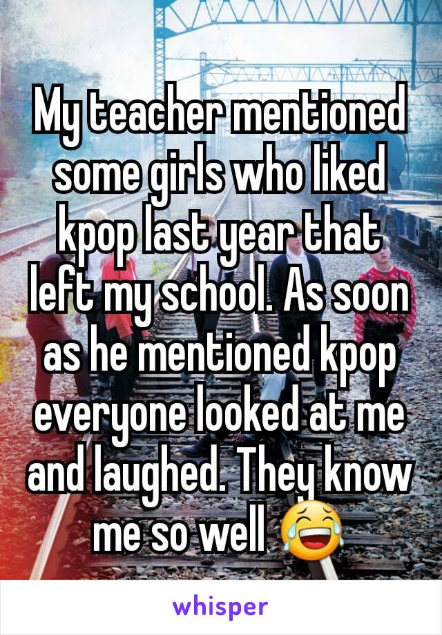My teacher mentioned some girls who liked kpop last year that left my school. As soon as he mentioned kpop everyone looked at me and laughed. They know me so well 😂