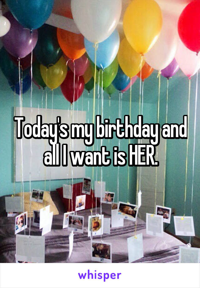 Today's my birthday and all I want is HER.