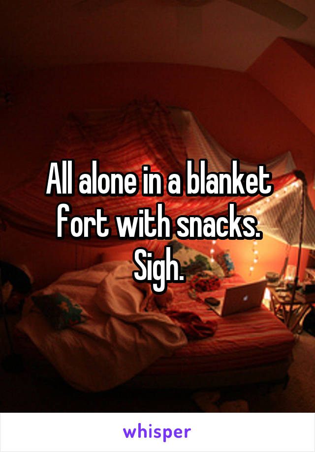 All alone in a blanket fort with snacks. Sigh.