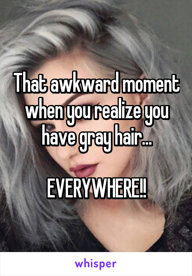 That awkward moment when you realize you have gray hair...  EVERYWHERE!!