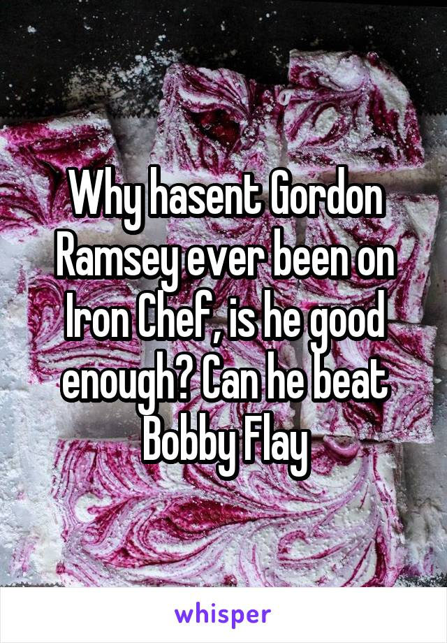 Why hasent Gordon Ramsey ever been on Iron Chef, is he good enough? Can he beat Bobby Flay