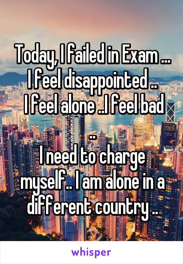 Today, I failed in Exam ... I feel disappointed ..  I feel alone ..I feel bad .. I need to charge myself.. I am alone in a different country ..