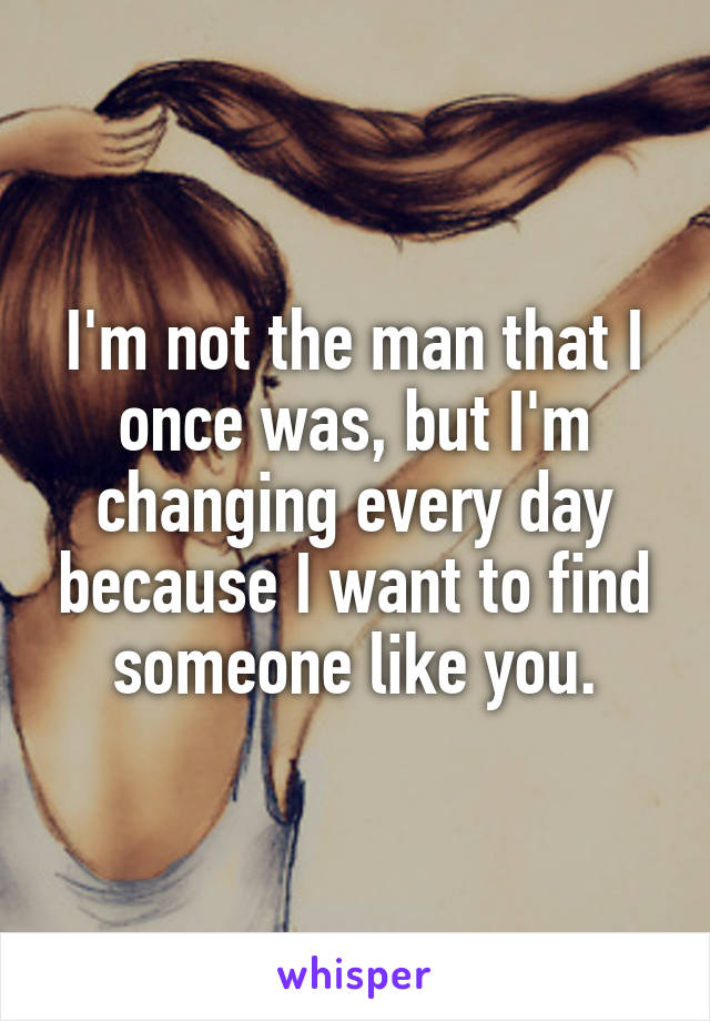 I'm not the man that I once was, but I'm changing every day because I want to find someone like you.