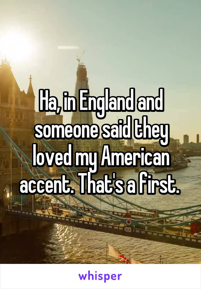 Ha, in England and someone said they loved my American accent. That's a first.