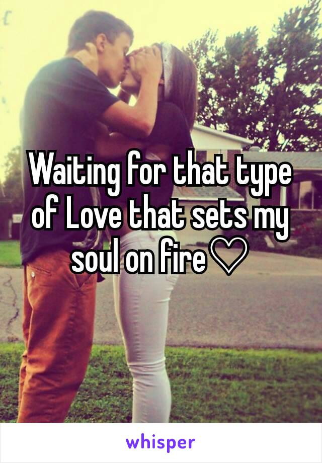Waiting for that type of Love that sets my soul on fire♡