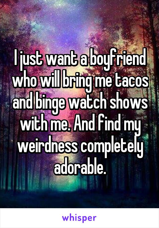 I just want a boyfriend who will bring me tacos and binge watch shows with me. And find my weirdness completely adorable.