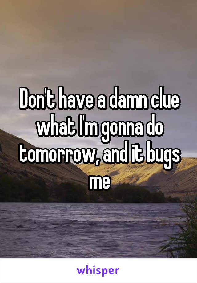 Don't have a damn clue what I'm gonna do tomorrow, and it bugs me