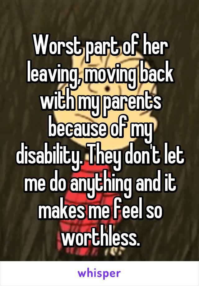 Worst part of her leaving, moving back with my parents because of my disability. They don't let me do anything and it makes me feel so worthless.