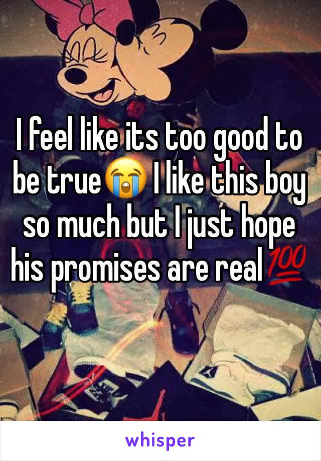 I feel like its too good to be true😭 I like this boy so much but I just hope his promises are real💯