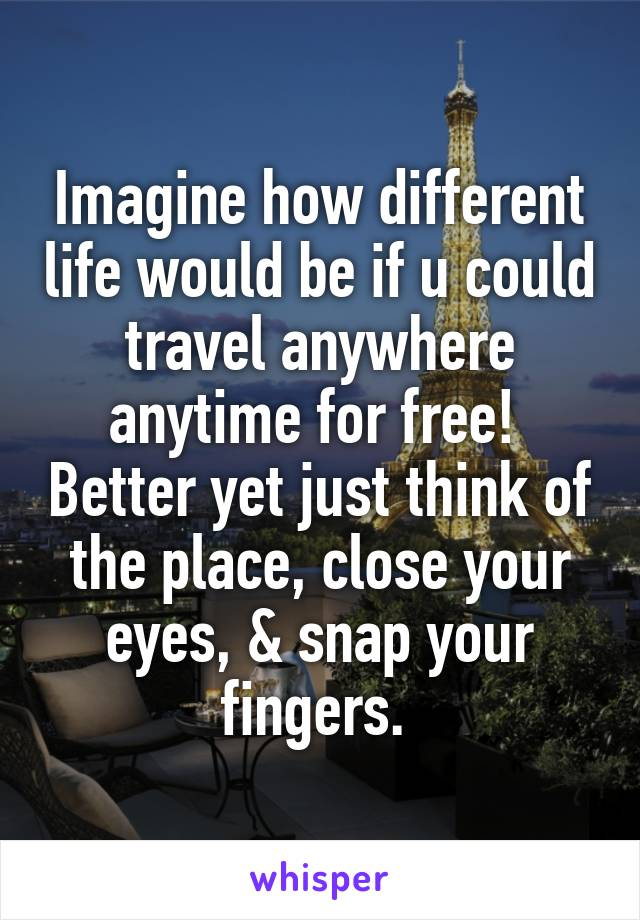Imagine how different life would be if u could travel anywhere anytime for free!  Better yet just think of the place, close your eyes, & snap your fingers.