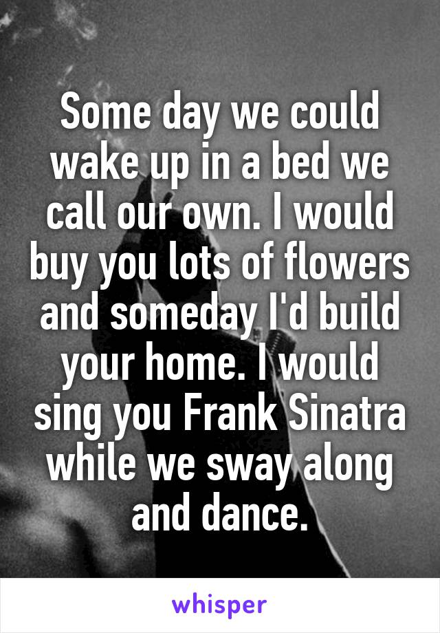 Some day we could wake up in a bed we call our own. I would buy you lots of flowers and someday I'd build your home. I would sing you Frank Sinatra while we sway along and dance.