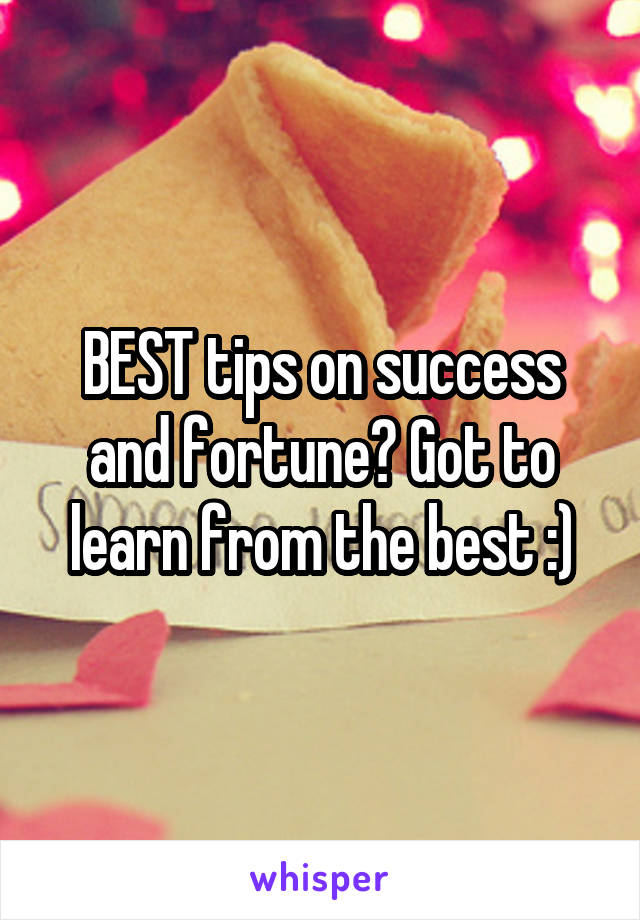BEST tips on success and fortune? Got to learn from the best :)