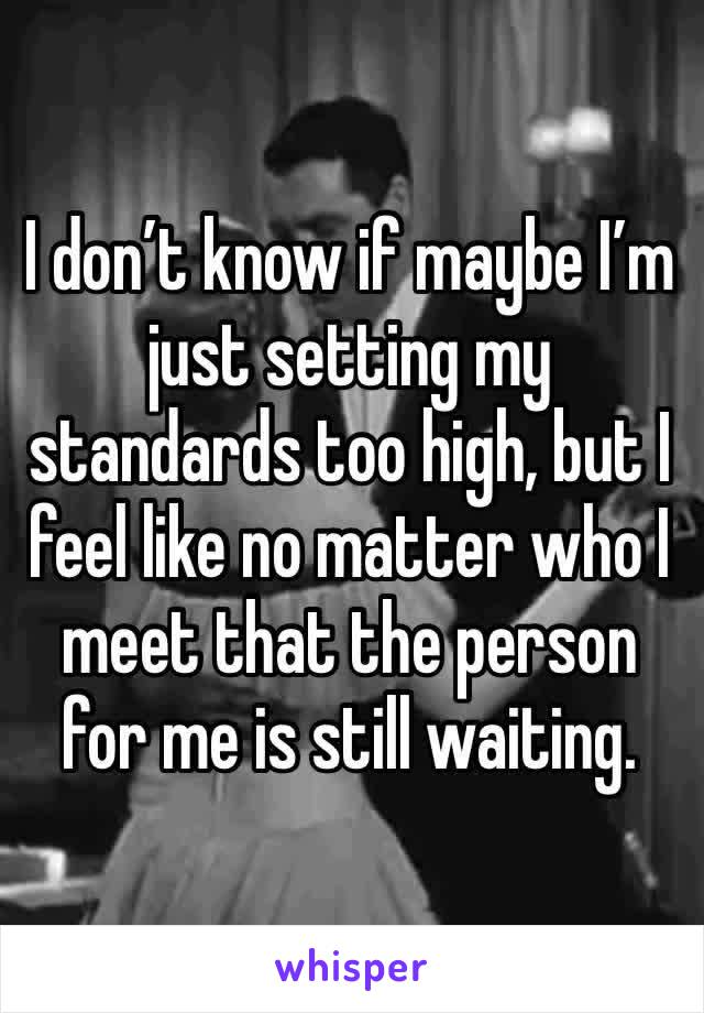 I don't know if maybe I'm just setting my standards too high, but I feel like no matter who I meet that the person for me is still waiting.