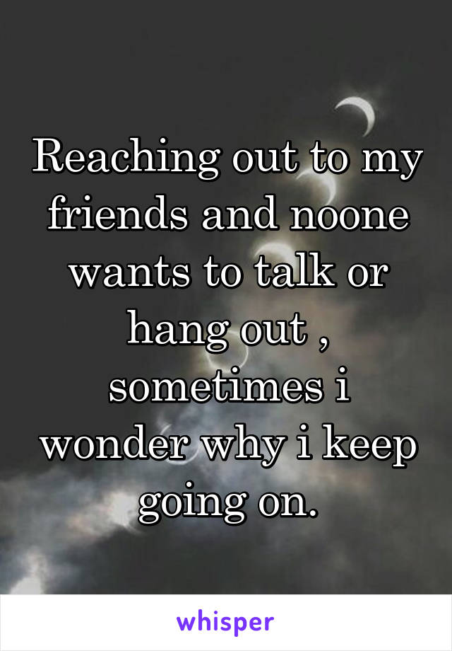 Reaching out to my friends and noone wants to talk or hang out , sometimes i wonder why i keep going on.