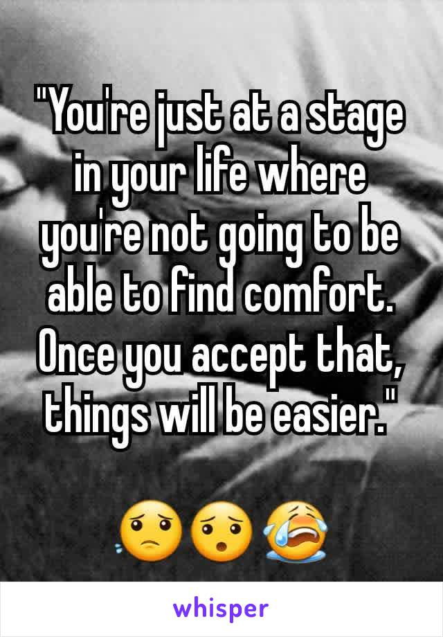 """You're just at a stage in your life where you're not going to be able to find comfort. Once you accept that, things will be easier.""  😟😯😭"