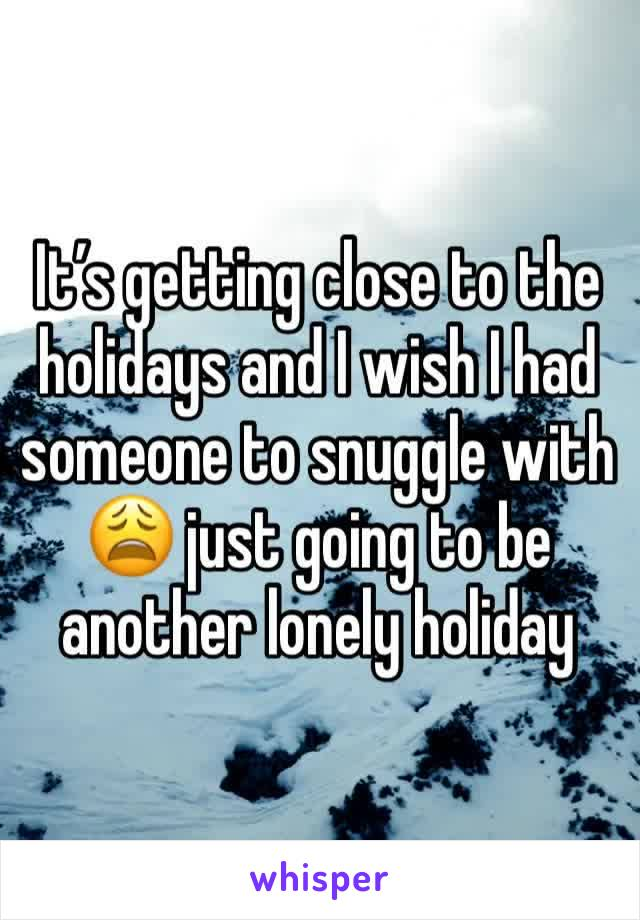 It's getting close to the holidays and I wish I had someone to snuggle with  😩 just going to be another lonely holiday