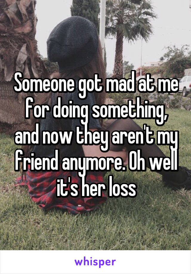 Someone got mad at me for doing something, and now they aren't my friend anymore. Oh well it's her loss