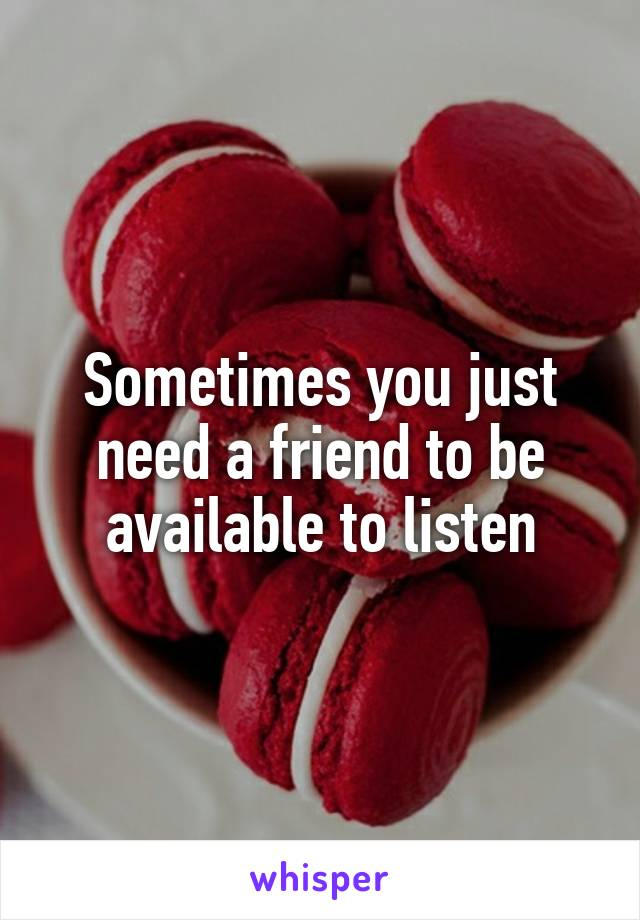 Sometimes you just need a friend to be available to listen