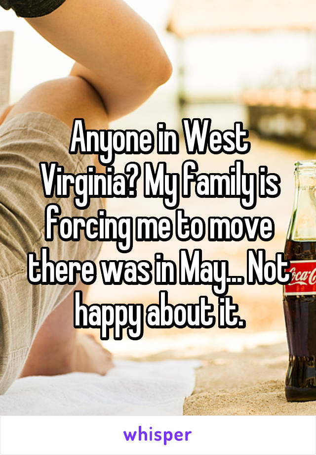 Anyone in West Virginia? My family is forcing me to move there was in May... Not happy about it.