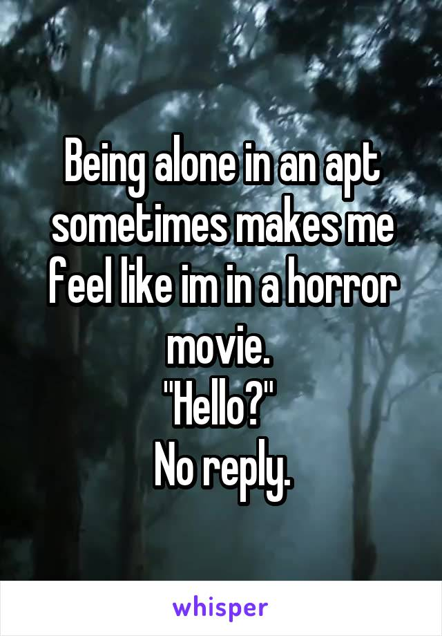 """Being alone in an apt sometimes makes me feel like im in a horror movie.  """"Hello?""""  No reply."""