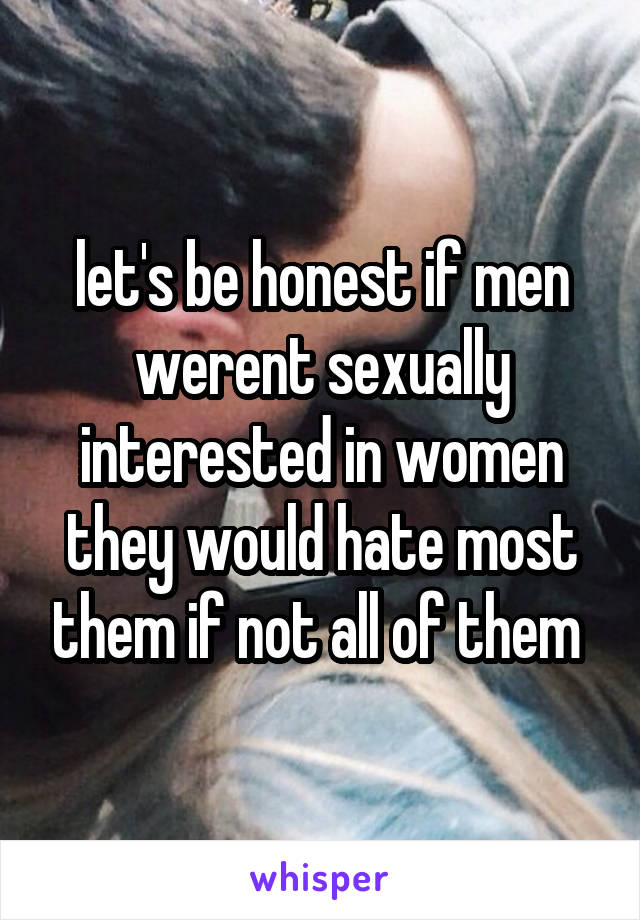 let's be honest if men werent sexually interested in women they would hate most them if not all of them