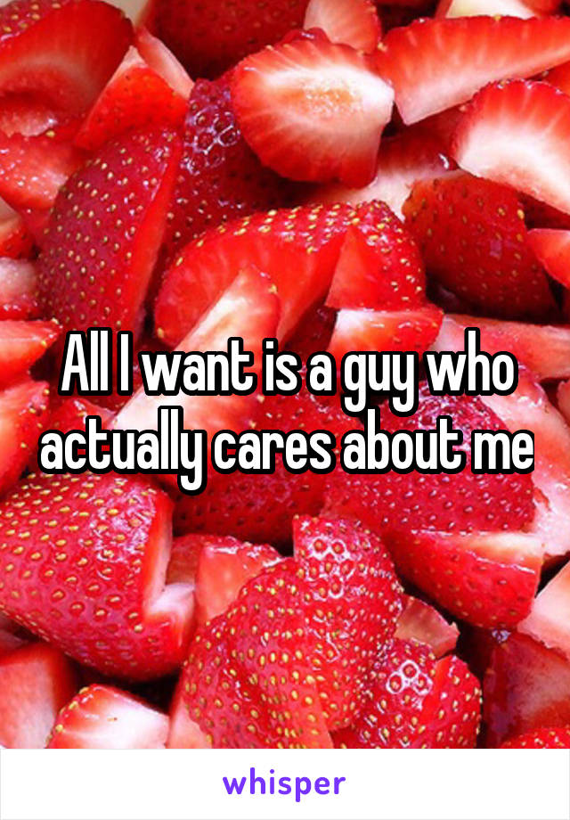 All I want is a guy who actually cares about me
