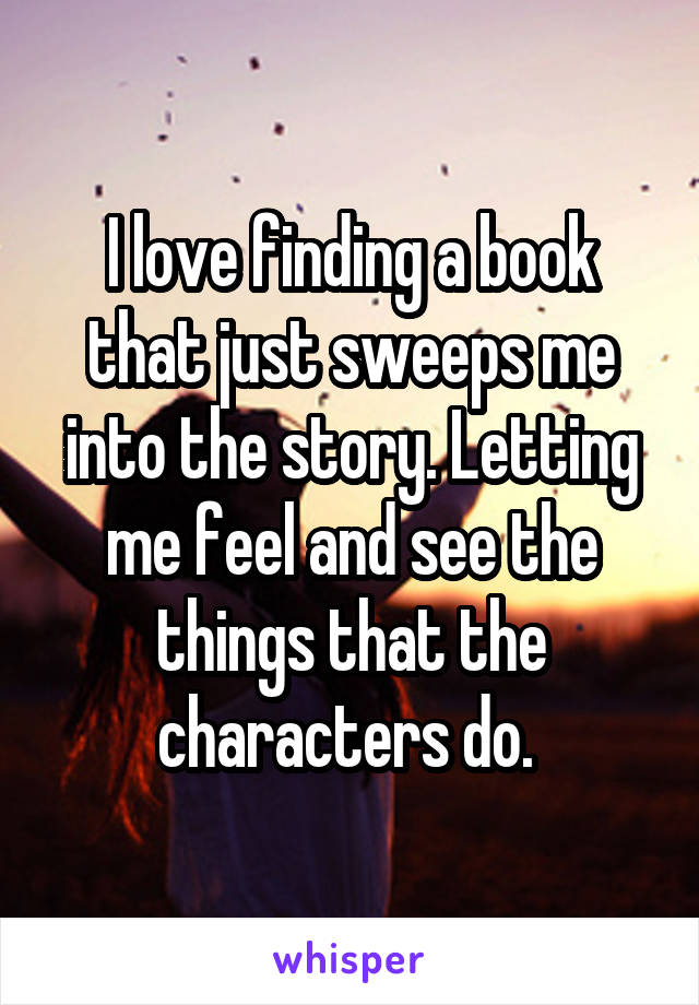 I love finding a book that just sweeps me into the story. Letting me feel and see the things that the characters do.