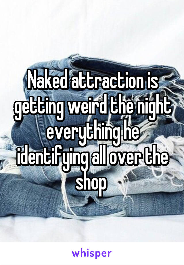 Naked attraction is getting weird the night everything he identifying all over the shop
