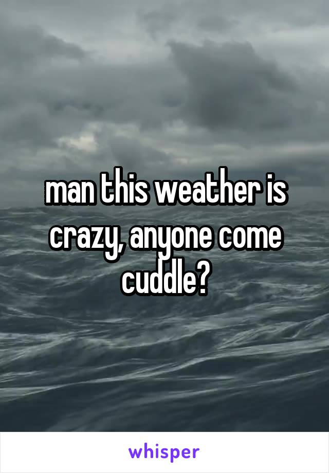 man this weather is crazy, anyone come cuddle?