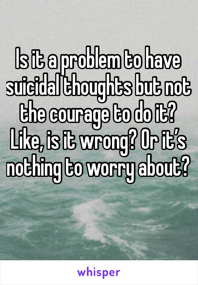 Is it a problem to have suicidal thoughts but not the courage to do it? Like, is it wrong? Or it's nothing to worry about?