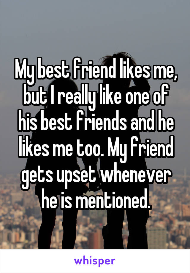 My best friend likes me, but I really like one of his best friends and he likes me too. My friend gets upset whenever he is mentioned.