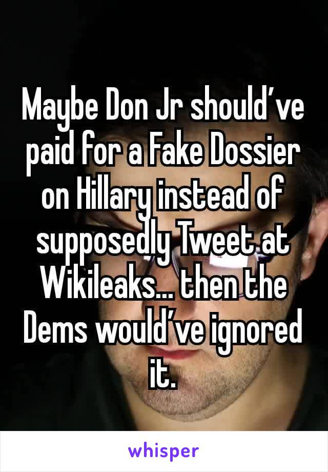 Maybe Don Jr should've paid for a Fake Dossier on Hillary instead of supposedly Tweet at Wikileaks... then the Dems would've ignored it.
