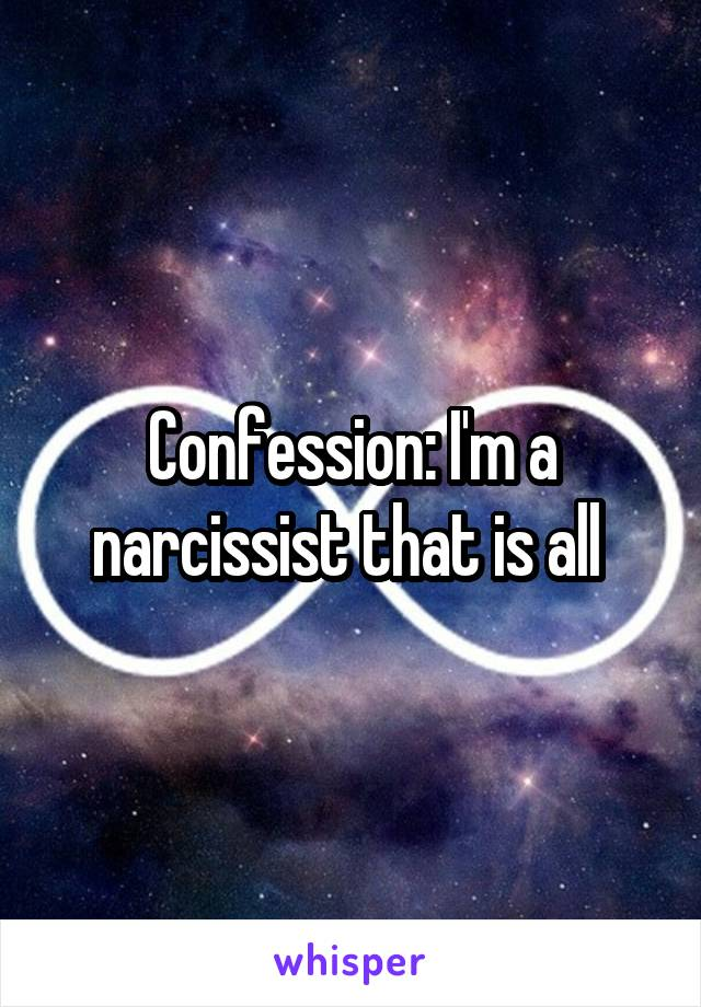 Confession: I'm a narcissist that is all